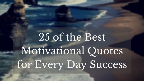 Inspirational Day Quotes: 25 Of The BEST Motivational Quotes For Every Day Success